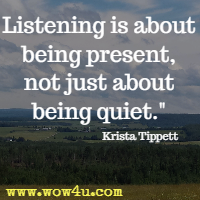 Listening is about being present, not just about being quiet. Krista Tippett