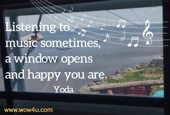 Listening to music sometimes, a window opens and happy you are.  Yoda