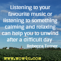 Listening to your favourite music or listening to something calming and relaxing can help you to unwind after a difficult day  Rebecca Turner