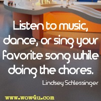 Listen to music, dance, or sing your favorite song while doing the chores. Lindsey Schlessinger