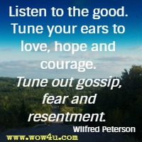 Listen to the good. Tune your ears to love, hope and courage. Tune out gossip, fear and resentment. Wilfred Peterson
