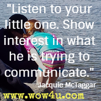 Listen to your little one. Show interest in what he is trying to communicate. Jacquie McTaggar