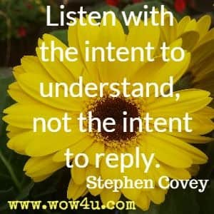 Listen with the intent to understand, not the intent to reply. Stephen Covey