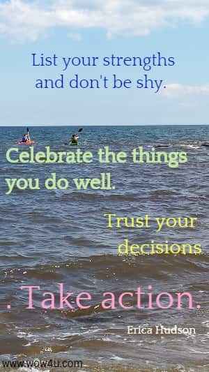 List your strengths and don't be shy.  Celebrate the things you do well. Trust your decisions. Take action.   Erica Hudson
