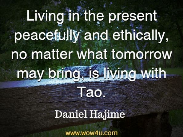 Living in the present peacefully and ethically, no matter what tomorrow may bring, is living with Tao. Daniel Hajime, Taoism