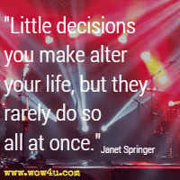 Little decisions you make alter your life, but they rarely do so all at once. Janet Springer
