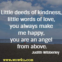 Little deeds of kindness, little words of love, you always make me happy, you are an angel from above. Judith Wibberley