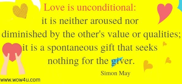 Love is unconditional: it is neither aroused nor diminished by the other's value or qualities; it is a spontaneous gift that seeks nothing for the giver.  Simon May