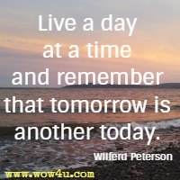 Live a day at a time and remember that tomorrow is another today. Wilferd Peterson