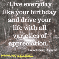 Live everyday like your birthday and drive your life with all varieties of appreciation. Israelmore Ayivor
