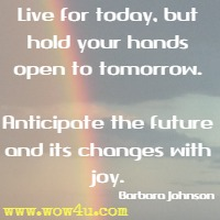 Live for today, but hold your hands open to tomorrow. Anticipate the future and its changes with joy. Barbara Johnson