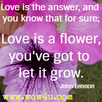 Love is the answer, and you know that for sure; Love is a flower, you've got to let it grow. John Lennon