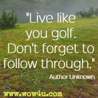 Live like you golf. Don't forget to follow through. Author Unknown