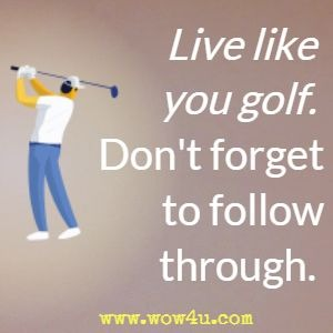 Live like you golf. Don't forget to follow through.