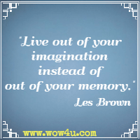 Live out of your imagination instead of out of your memory. Les Brown