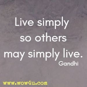 Live simply so others may simply live.  Gandhi