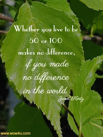 Whether you live to be 50 or 100 makes no difference,  if you made no difference in the world. Jarod Kintz