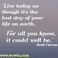 Live today as though it's the last day of your life on earth. For all you know, it could well be. Scott Curran