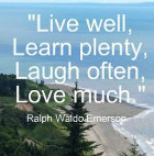 Live well, Learn plenty, Laugh often, Love Much. Ralph Waldo Emerson