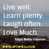 Live well. Learn plenty. Laugh often. Love Much. Ralph Waldo Emerson