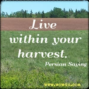 Live within your harvest. Persian Saying