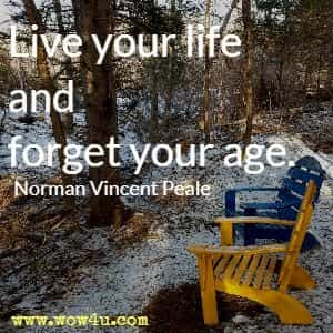 Live your life and forget your age. Norman Vincent Peale