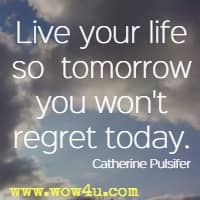 Live your life so   tomorrow you won't regret today. Catherine Pulsifer