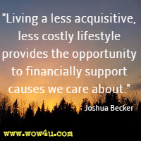 Living a less acquisitive, less costly lifestyle provides the opportunity to financially support causes we care about. Joshua Becker