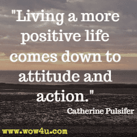 Living a more positive life comes down to attitude and action. Catherine Pulsifer