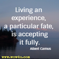 Living an experience, a particular fate, is accepting it fully. Albert Camus