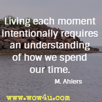 Living each moment intentionally requires an understanding of how we spend our time. M. Ahlers