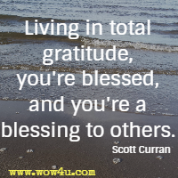 Living in total gratitude, you're blessed, and you're a blessing to others. Scott Curran