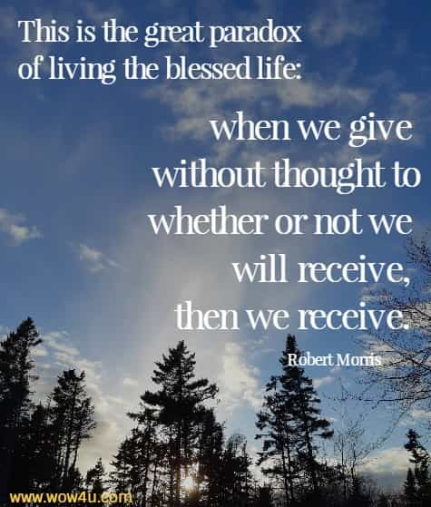 This is the great paradox of living the blessed life: when we give without thought to whether or not we will receive, then we receive. Robert Morris