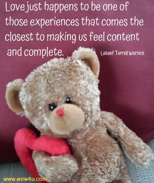 Love just happens to be one of those experiences that comes the closest to making us feel content and complete. Lateef Terrell Warnick