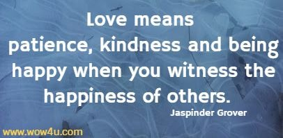 Love means patience, kindness and being happy when you witness the happiness of others.  Jaspinder Grover