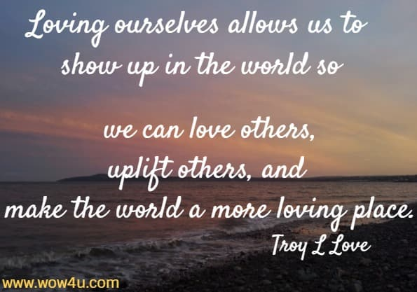 Loving ourselves allows us to show up in the world so we can love others, uplift others, and make the world a more loving place. Troy L Love