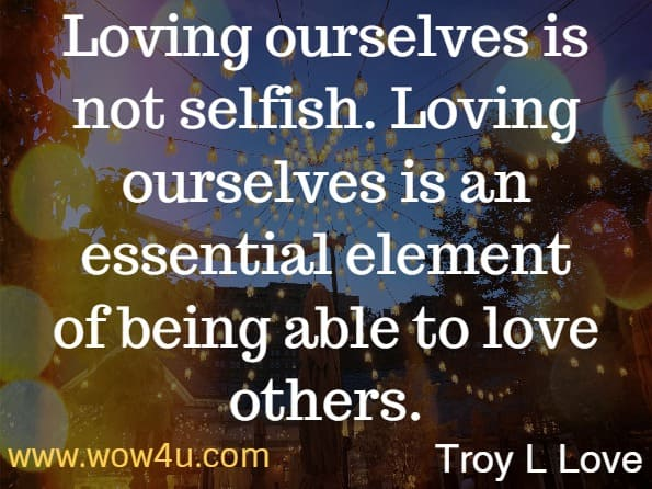 Loving ourselves is not selfish. Loving ourselves is an essential element of being able to love others.  Troy L Love   A Year of Self Love: Daily Wisdom and Inspiration for Loving Yourself