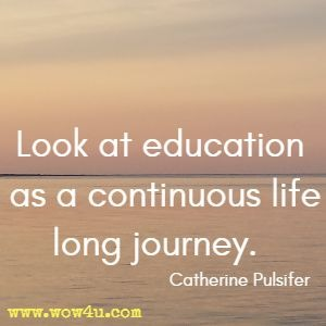 Look at education as a continuous life long journey. Catherine Pulsifer