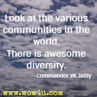 Look at the various communities in the world. There is awesome diversity. Commander VK Jaitly