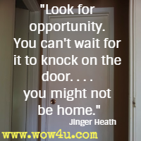 Look for opportunity. You can't wait for it to knock on the door. . . . you might not be home. Jinger Heath