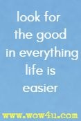 look for the good in everything life is easier