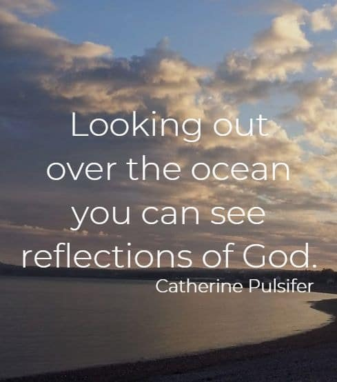 Looking out over the ocean you can see reflections of God.   Catherine Pulsifer