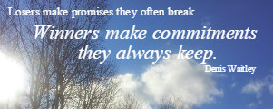 Losers make promise they often break. Winners make commitments  they always keep.