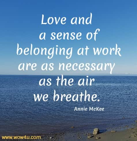 Love and a sense of belonging at work are as necessary as the air we breathe.  Annie McKee