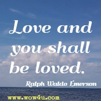 Love and you shall be loved. Ralph Waldo Emerson