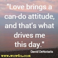 Love brings a can-do attitude, and that's what drives me this day. David DeNotaris
