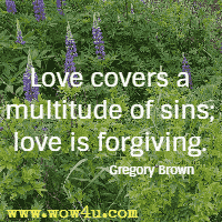 Love covers a multitude of sins; love is forgiving. Gregory Brown