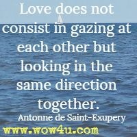 Love does not consist in gazing at each other but looking in the same direction together. Antonne de Saint-Exupery