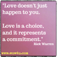 Love doesn't just happen to you. Love is a choice, and it represents a commitment. Rick Warren