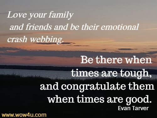 Love your family  and friends and be their emotional crash webbing. Be there when times  are tough, and congratulate them when times are good. Evan Tarver